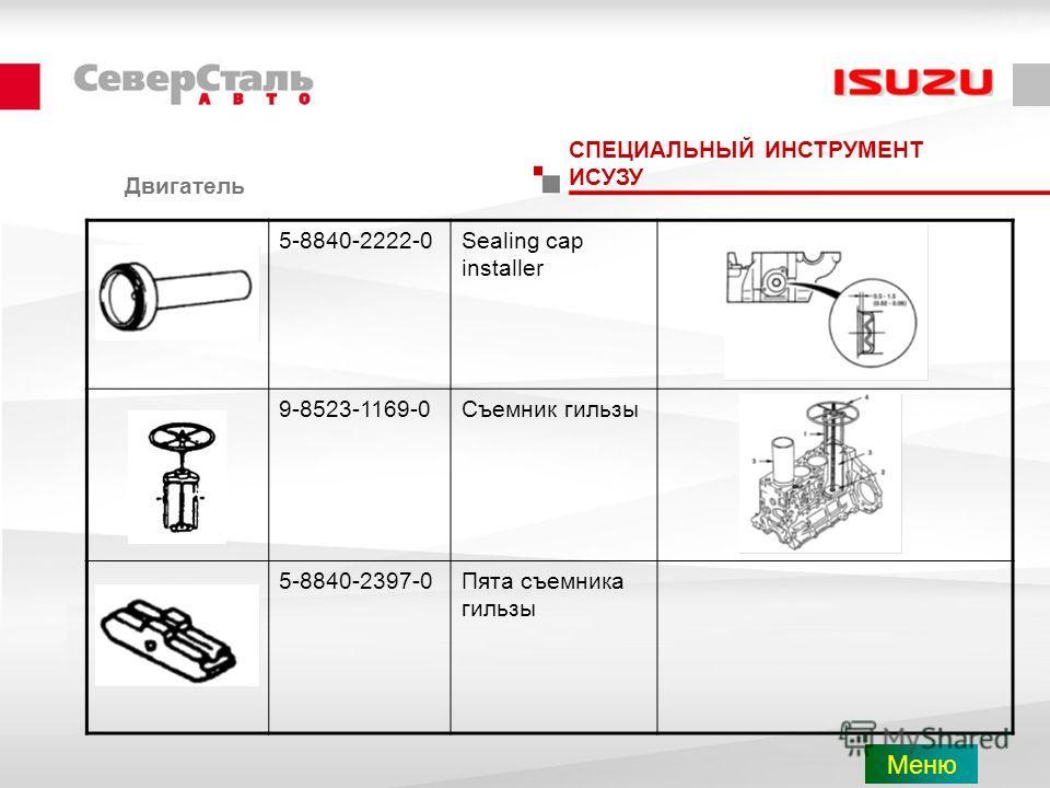 Двигатель СПЕЦИАЛЬНЫЙ ИНСТРУМЕНТ ИСУЗУ 5-8840-2222-0Sealing cap installer 9-8523-1169-0Съемник гильзы 5-8840-2397-0Пята съемника гильзы Меню