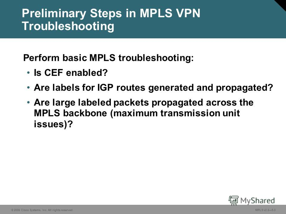 © 2006 Cisco Systems, Inc. All rights reserved. MPLS v2.25-3 Preliminary Steps in MPLS VPN Troubleshooting Perform basic MPLS troubleshooting: Is CEF enabled? Are labels for IGP routes generated and propagated? Are large labeled packets propagated ac