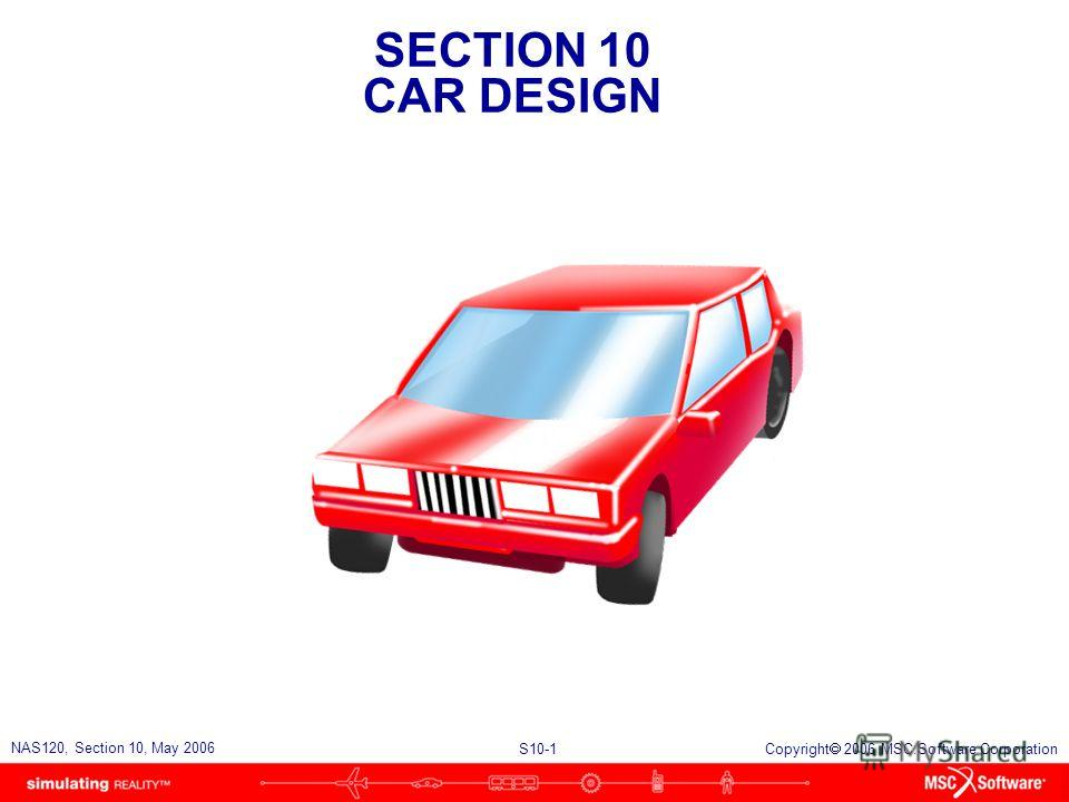 SECTION 10 CAR DESIGN S10-1 NAS120, Section 10, May 2006 Copyright 2006 MSC.Software Corporation