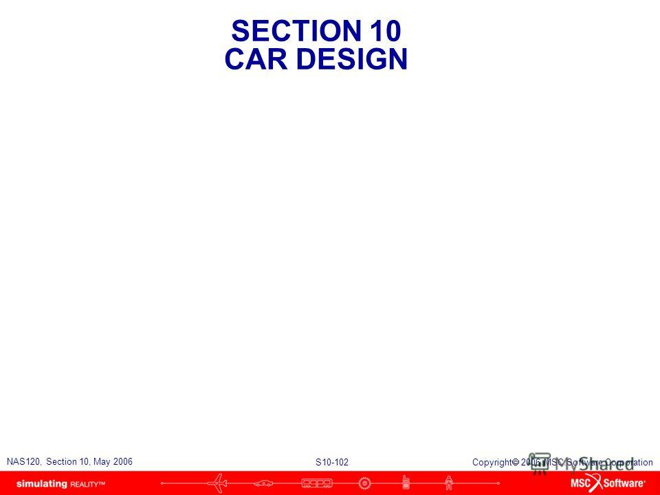 SECTION 10 CAR DESIGN S10-102 NAS120, Section 10, May 2006 Copyright 2006 MSC.Software Corporation