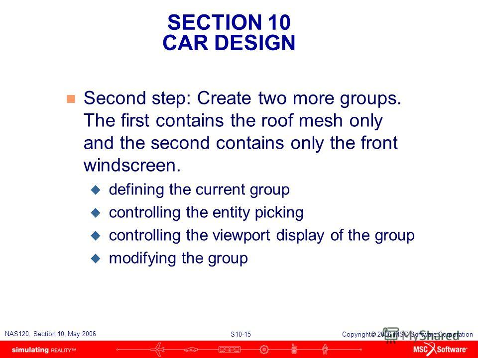 SECTION 10 CAR DESIGN S10-15 NAS120, Section 10, May 2006 Copyright 2006 MSC.Software Corporation n Second step: Create two more groups. The first contains the roof mesh only and the second contains only the front windscreen. u defining the current g