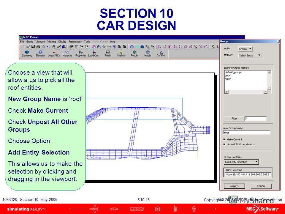 SECTION 10 CAR DESIGN S10-16 NAS120, Section 10, May 2006 Copyright 2006 MSC.Software Corporation Choose a view that will allow a us to pick all the roof entities. New Group Name is roof Check Make Current Check Unpost All Other Groups Choose Option: