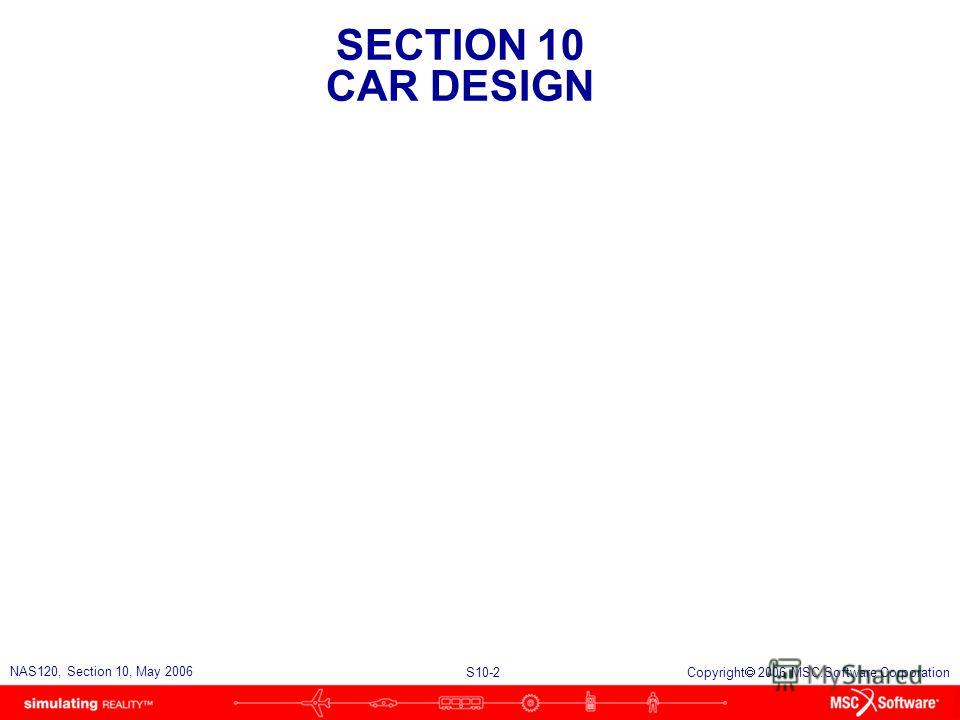 SECTION 10 CAR DESIGN S10-2 NAS120, Section 10, May 2006 Copyright 2006 MSC.Software Corporation