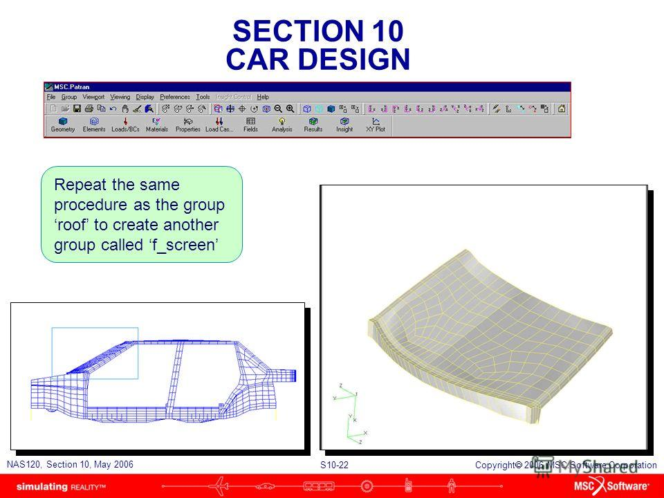 SECTION 10 CAR DESIGN S10-22 NAS120, Section 10, May 2006 Copyright 2006 MSC.Software Corporation Repeat the same procedure as the group roof to create another group called f_screen