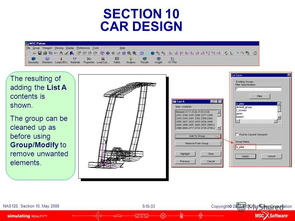 SECTION 10 CAR DESIGN S10-33 NAS120, Section 10, May 2006 Copyright 2006 MSC.Software Corporation The resulting of adding the List A contents is shown. The group can be cleaned up as before using Group/Modify to remove unwanted elements.