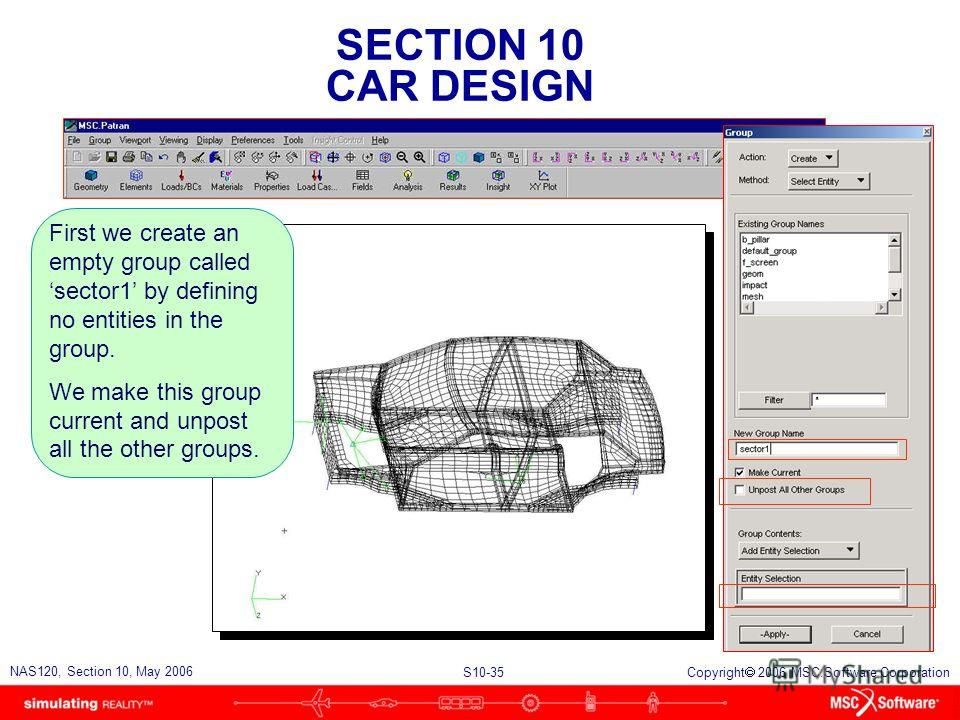 SECTION 10 CAR DESIGN S10-35 NAS120, Section 10, May 2006 Copyright 2006 MSC.Software Corporation First we create an empty group called sector1 by defining no entities in the group. We make this group current and unpost all the other groups.
