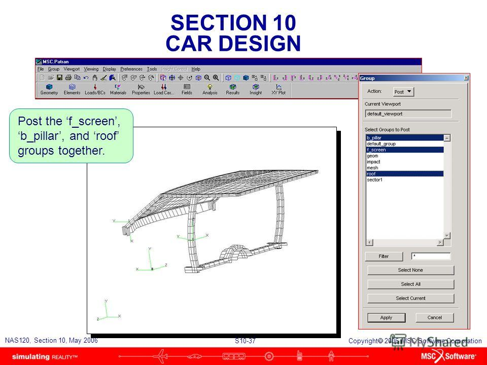 SECTION 10 CAR DESIGN S10-37 NAS120, Section 10, May 2006 Copyright 2006 MSC.Software Corporation Post the f_screen, b_pillar, and roof groups together.