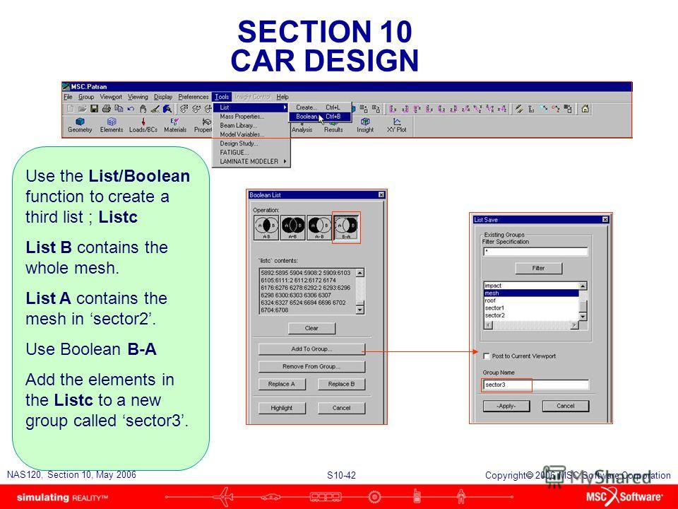 SECTION 10 CAR DESIGN S10-42 NAS120, Section 10, May 2006 Copyright 2006 MSC.Software Corporation Use the List/Boolean function to create a third list ; Listc List B contains the whole mesh. List A contains the mesh in sector2. Use Boolean B-A Add th