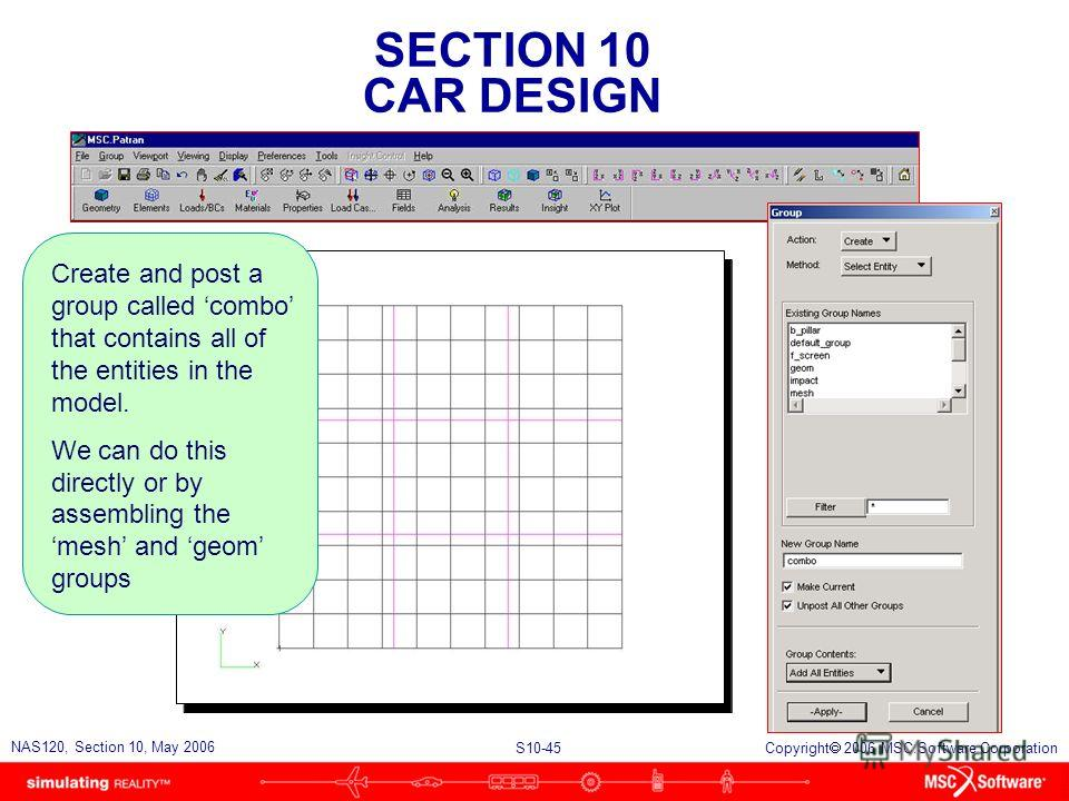 SECTION 10 CAR DESIGN S10-45 NAS120, Section 10, May 2006 Copyright 2006 MSC.Software Corporation Create and post a group called combo that contains all of the entities in the model. We can do this directly or by assembling the mesh and geom groups
