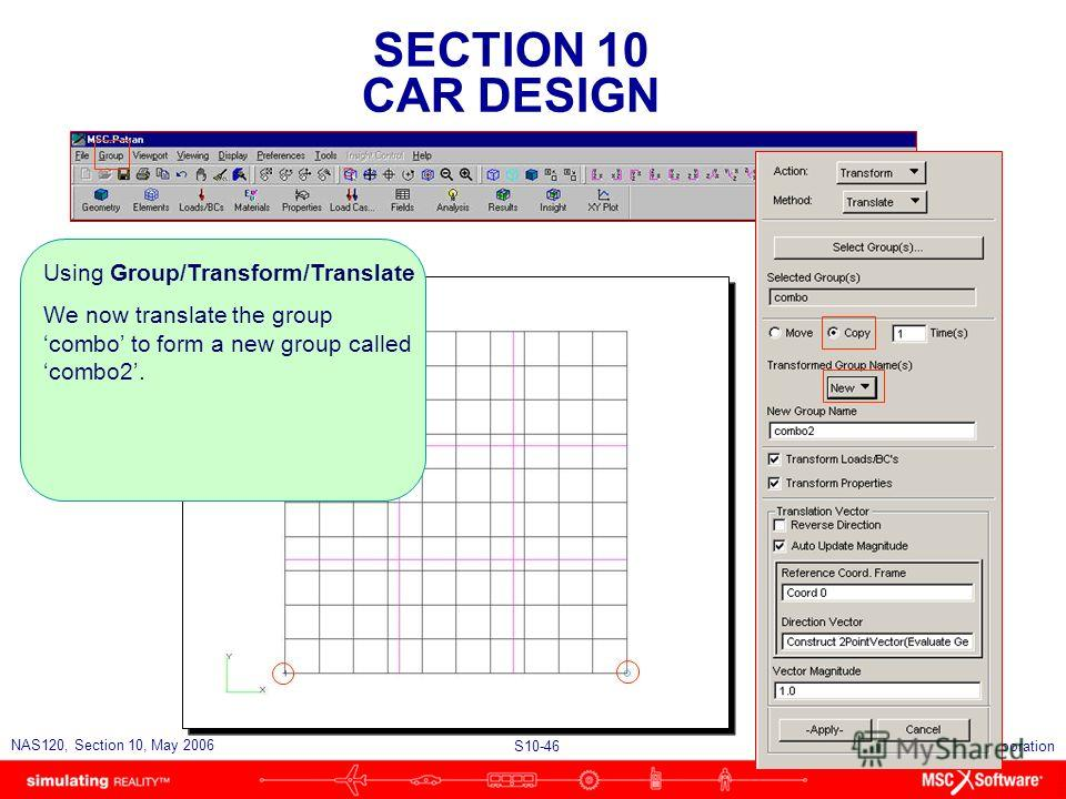 SECTION 10 CAR DESIGN S10-46 NAS120, Section 10, May 2006 Copyright 2006 MSC.Software Corporation Using Group/Transform/Translate We now translate the group combo to form a new group called combo2.