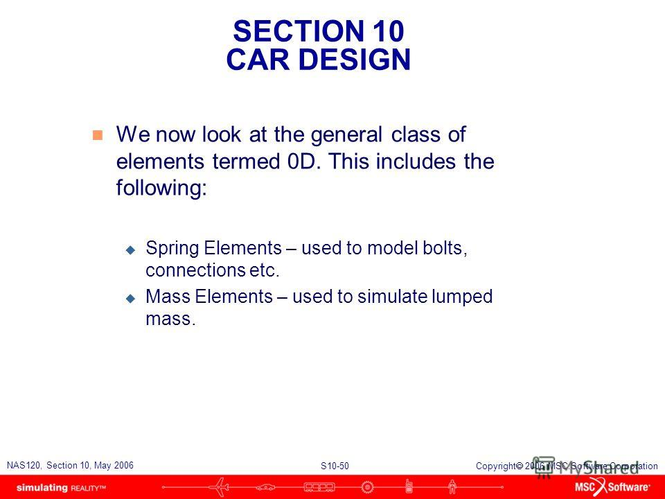 SECTION 10 CAR DESIGN S10-50 NAS120, Section 10, May 2006 Copyright 2006 MSC.Software Corporation n We now look at the general class of elements termed 0D. This includes the following: u Spring Elements – used to model bolts, connections etc. u Mass