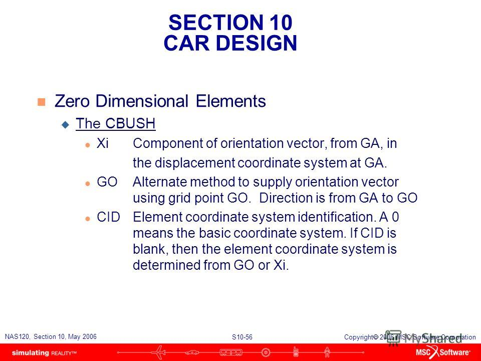 SECTION 10 CAR DESIGN S10-56 NAS120, Section 10, May 2006 Copyright 2006 MSC.Software Corporation n Zero Dimensional Elements u The CBUSH l XiComponent of orientation vector, from GA, in the displacement coordinate system at GA. l GOAlternate method