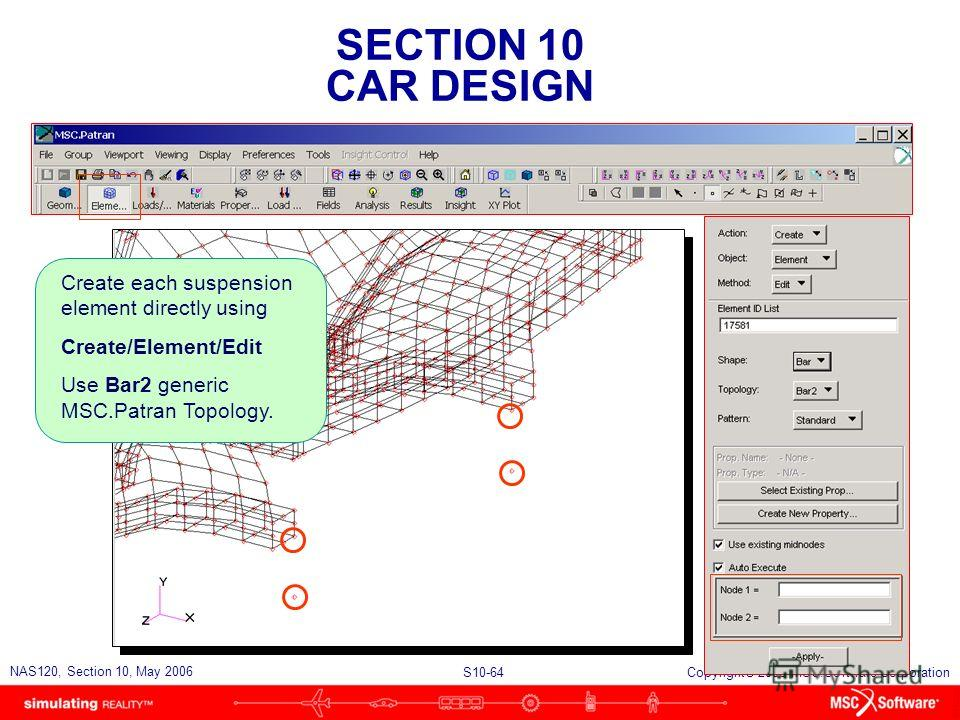 SECTION 10 CAR DESIGN S10-64 NAS120, Section 10, May 2006 Copyright 2006 MSC.Software Corporation Create each suspension element directly using Create/Element/Edit Use Bar2 generic MSC.Patran Topology.