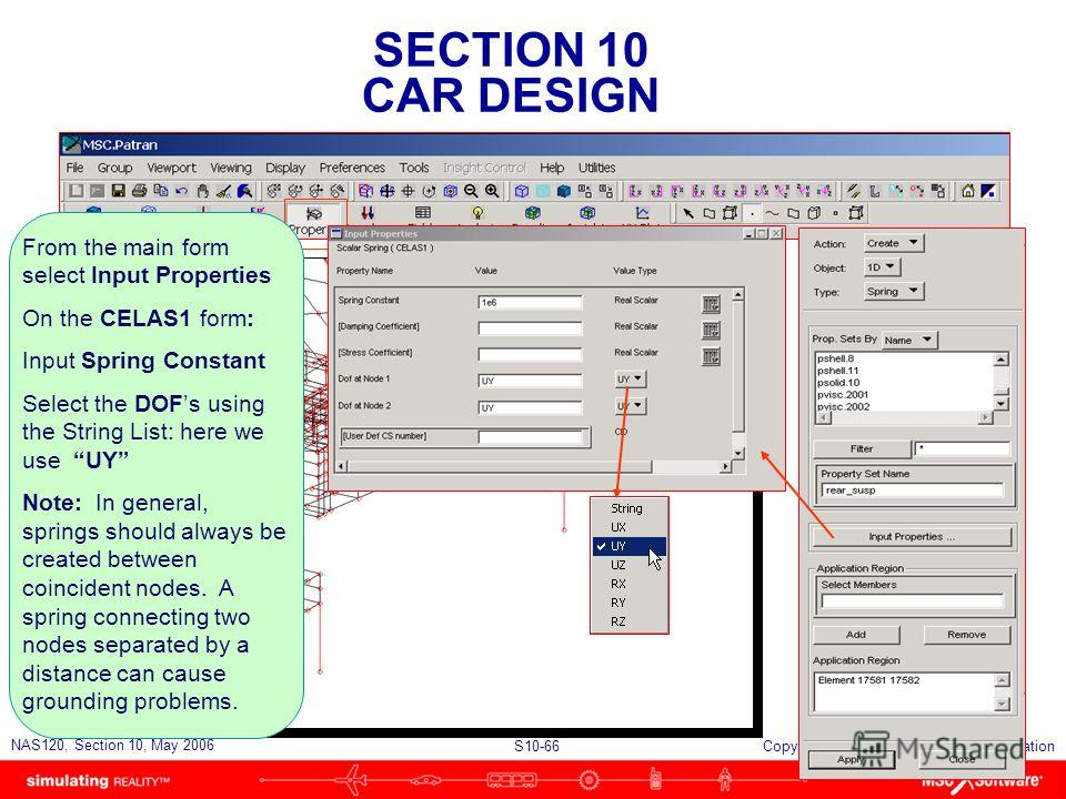 SECTION 10 CAR DESIGN S10-66 NAS120, Section 10, May 2006 Copyright 2006 MSC.Software Corporation From the main form select Input Properties On the CELAS1 form: Input Spring Constant Select the DOFs using the String List: here we use UY Note: In gene