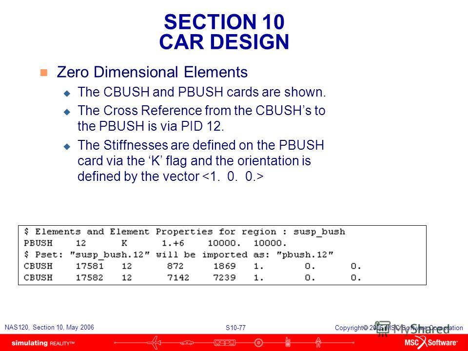 SECTION 10 CAR DESIGN S10-77 NAS120, Section 10, May 2006 Copyright 2006 MSC.Software Corporation n Zero Dimensional Elements u The CBUSH and PBUSH cards are shown. u The Cross Reference from the CBUSHs to the PBUSH is via PID 12. u The Stiffnesses a