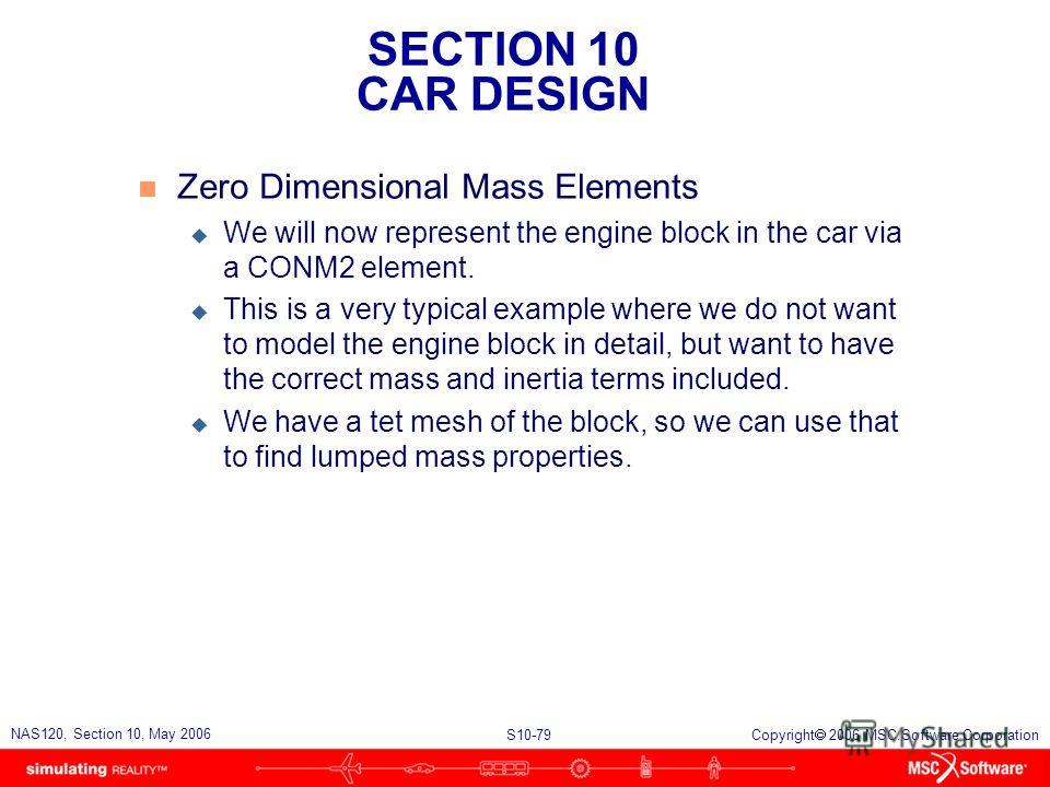 SECTION 10 CAR DESIGN S10-79 NAS120, Section 10, May 2006 Copyright 2006 MSC.Software Corporation n Zero Dimensional Mass Elements u We will now represent the engine block in the car via a CONM2 element. u This is a very typical example where we do n