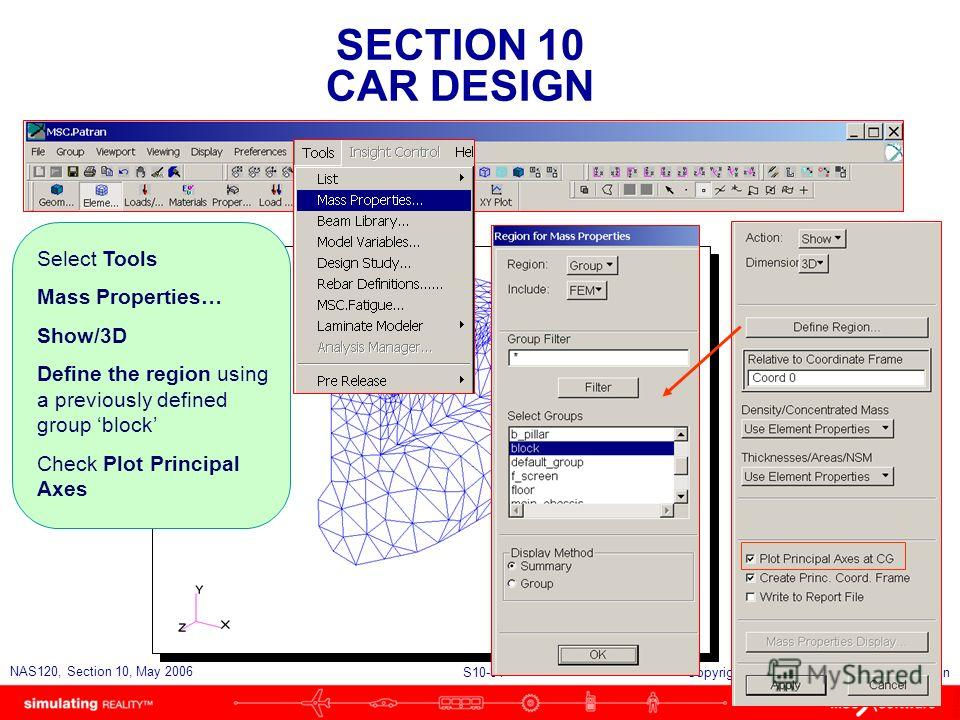 SECTION 10 CAR DESIGN S10-81 NAS120, Section 10, May 2006 Copyright 2006 MSC.Software Corporation Select Tools Mass Properties… Show/3D Define the region using a previously defined group block Check Plot Principal Axes