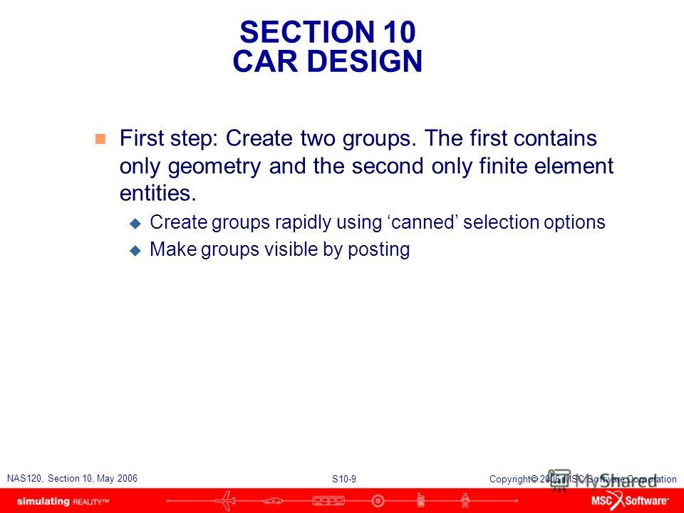 SECTION 10 CAR DESIGN S10-9 NAS120, Section 10, May 2006 Copyright 2006 MSC.Software Corporation n First step: Create two groups. The first contains only geometry and the second only finite element entities. u Create groups rapidly using canned selec