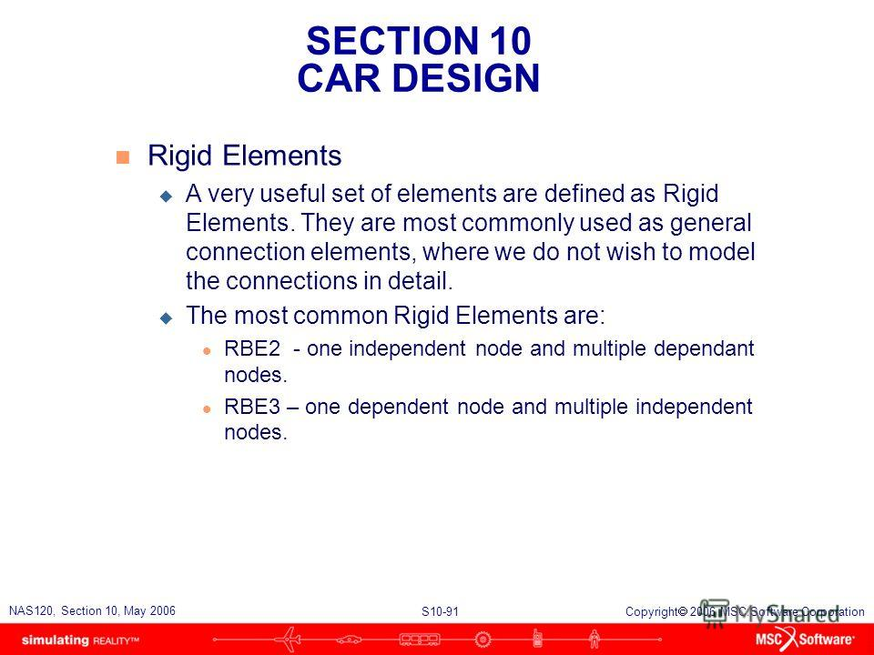 SECTION 10 CAR DESIGN S10-91 NAS120, Section 10, May 2006 Copyright 2006 MSC.Software Corporation n Rigid Elements u A very useful set of elements are defined as Rigid Elements. They are most commonly used as general connection elements, where we do
