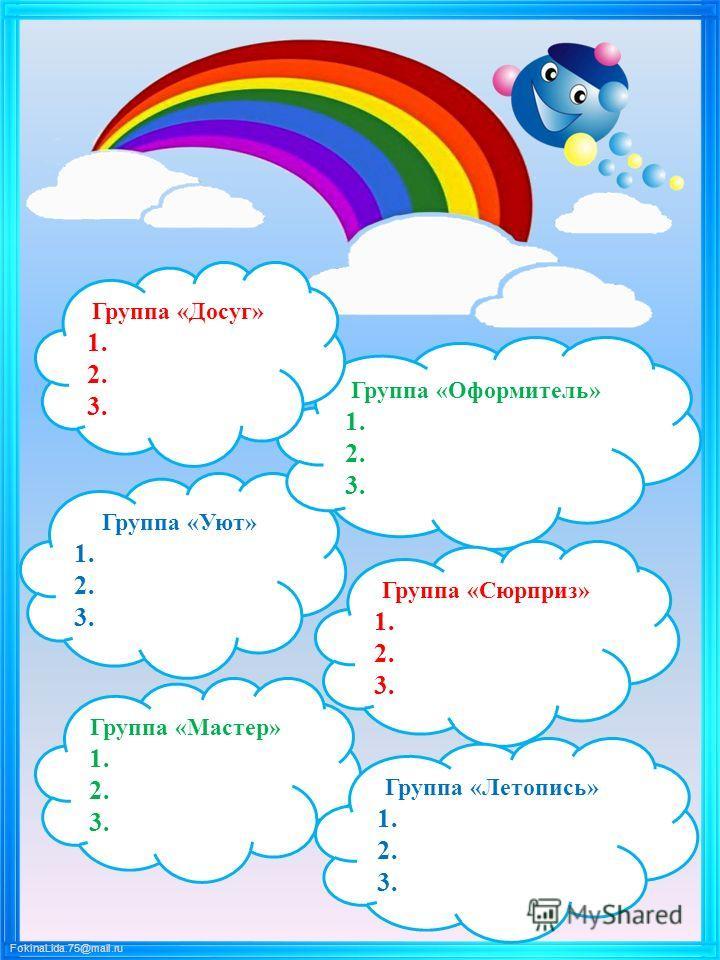 FokinaLida.75@mail.ru Группа «Уют» 1. 2. 3. Группа «Оформитель» 1. 2. 3. Группа «Досуг» 1. 2. 3. Группа «Сюрприз» 1. 2. 3. Группа «Мастер» 1. 2. 3. Группа «Летопись» 1. 2. 3.