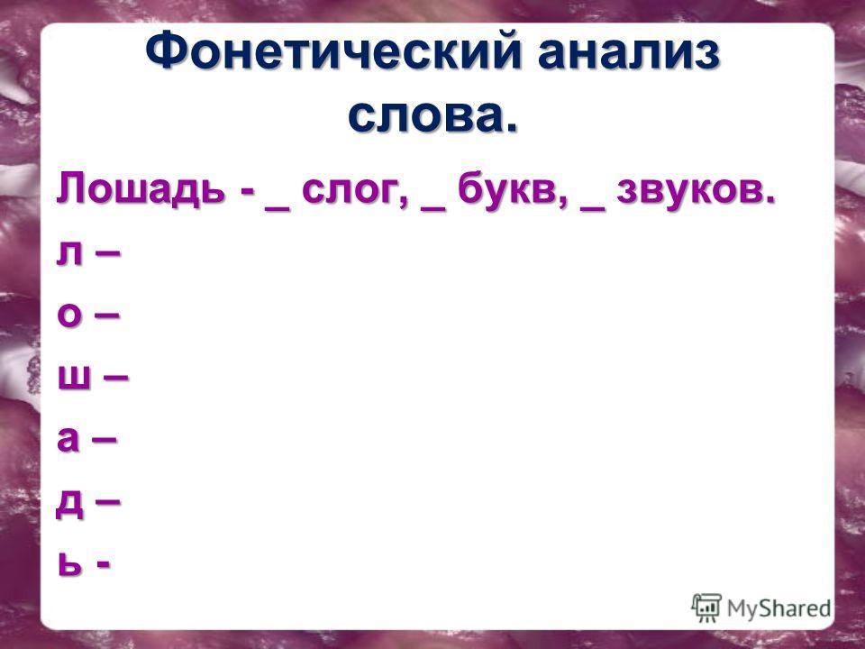 Фонетический анализ слова. Лошадль - _ слог, _ букв, _ звуков. лошадль -