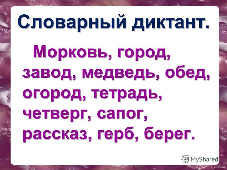Словарный диктант. Морковль, город, завод, медведль, обед, огород, тетрадль, четверг, сапог, рассказ, герб, берег.