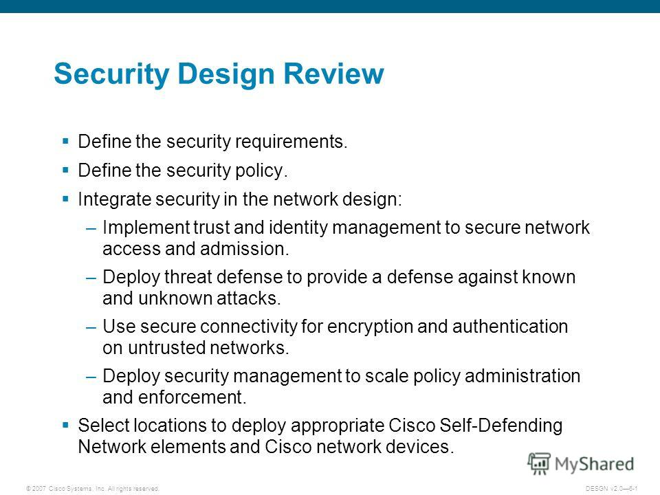 © 2007 Cisco Systems, Inc. All rights reserved.DESGN v2.06-1 Security Design Review Define the security requirements. Define the security policy. Integrate security in the network design: –Implement trust and identity management to secure network acc