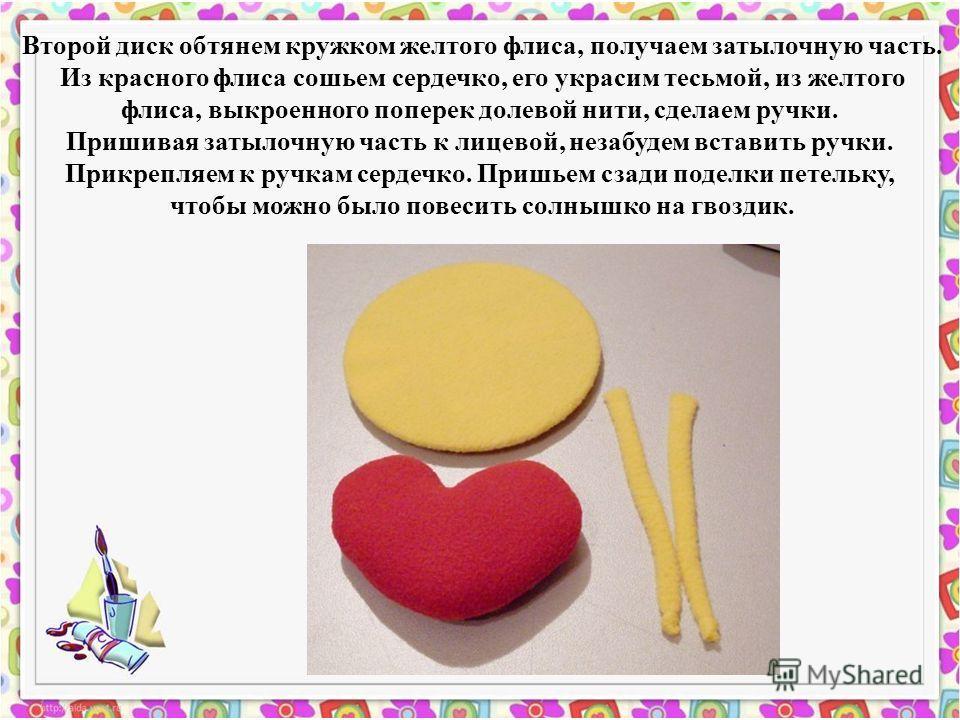 Второй диск обтянем кружком желтого флиса, получаем затылочную часть. Из красного флиса сошьем сердечко, его украсим тесьмой, из желтого флиса, выкроенного поперек долевой нити, сделаем ручки. Пришивая затылочную часть к лицевой, не забудем вставить