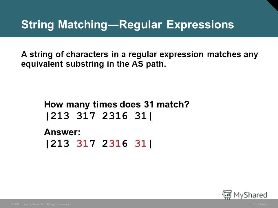 © 2005 Cisco Systems, Inc. All rights reserved. BGP v3.23-5 String MatchingRegular Expressions A string of characters in a regular expression matches any equivalent substring in the AS path. How many times does 31 match? |213 317 2316 31| Answer: |21
