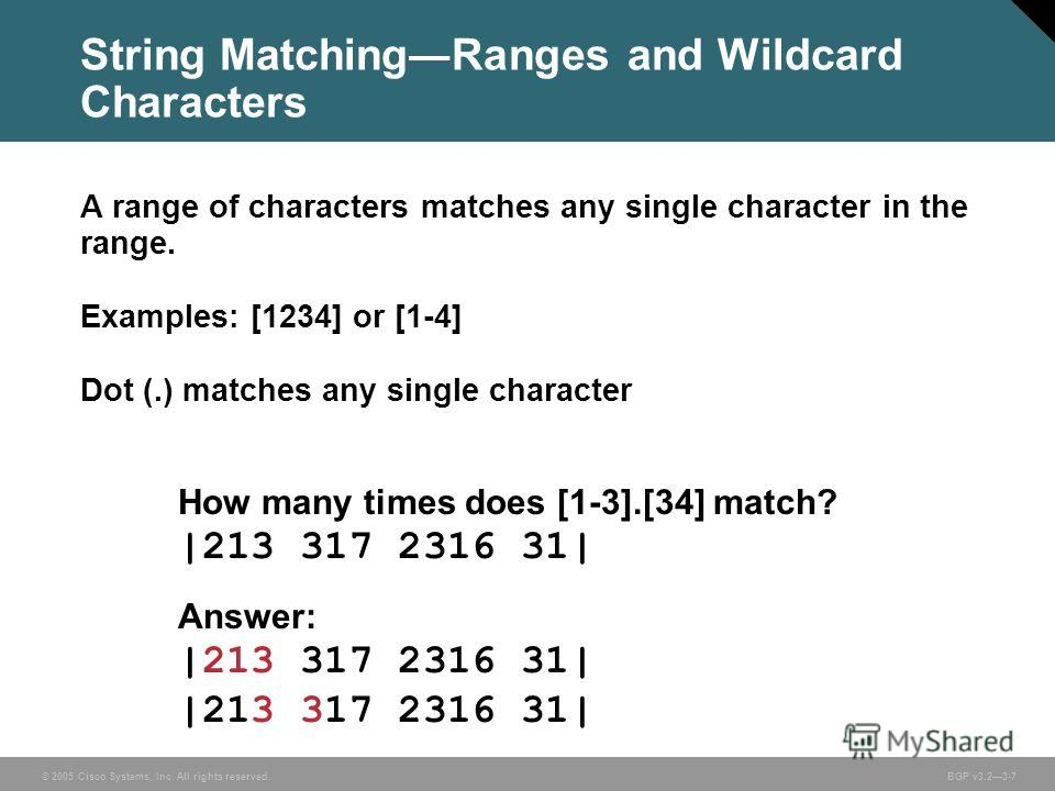 © 2005 Cisco Systems, Inc. All rights reserved. BGP v3.23-7 String MatchingRanges and Wildcard Characters A range of characters matches any single character in the range. Examples: [1234] or [1-4] Dot (.) matches any single character How many times d