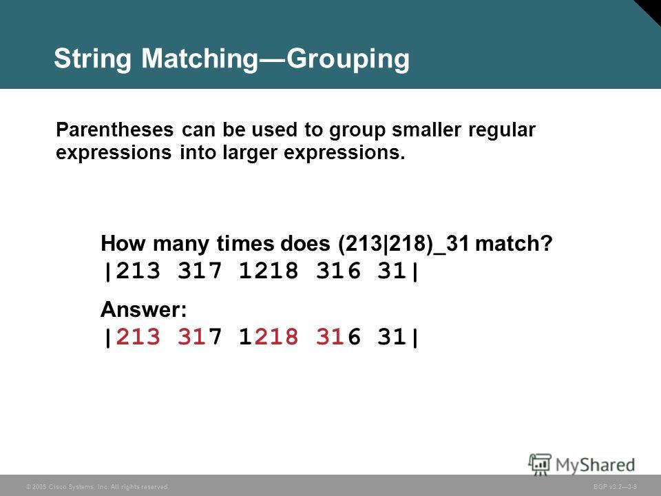 © 2005 Cisco Systems, Inc. All rights reserved. BGP v3.23-9 String MatchingGrouping Parentheses can be used to group smaller regular expressions into larger expressions. How many times does (213|218)_31 match? |213 317 1218 316 31| Answer: |213 317 1