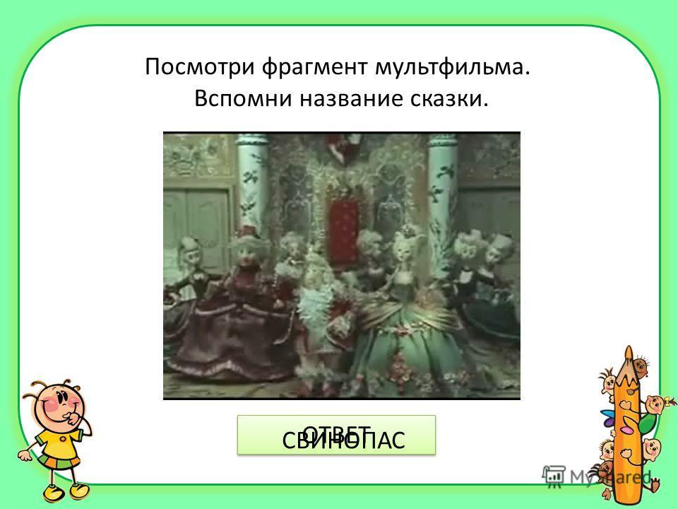 Посмотри фрагмент мультфильма. Вспомни название сказки. ОТВЕТ СВИНОПАС