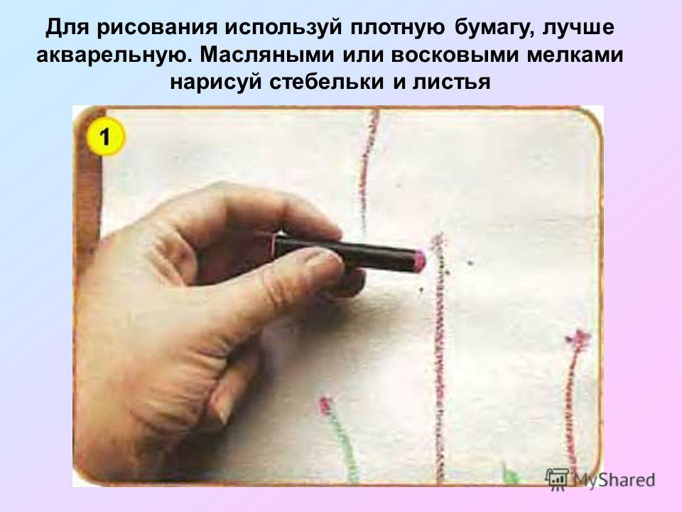 Для рисования используй плотную бумагу, лучше акварельную. Масляными или восковыми мелками нарисуй стебельки и листья