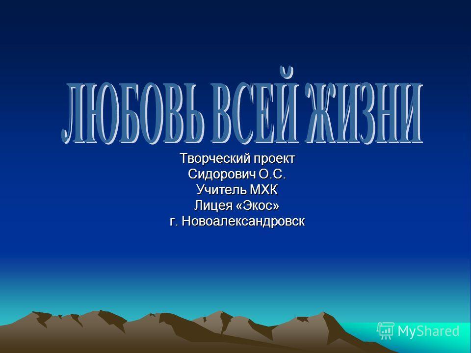 Творческий проект Сидорович О.С. Учитель МХК Лицея «Экос» г. Новоалександровск