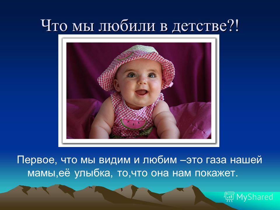 Что мы любили в детстве?! Первое, что мы видим и любим –это газа нашей мамы,её улыбка, то,что она нам покажет.