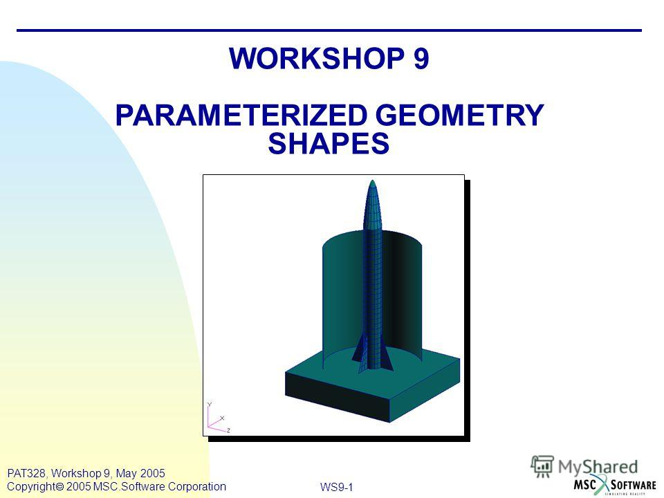 WS9-1 PAT328, Workshop 9, May 2005 Copyright 2005 MSC.Software Corporation WORKSHOP 9 PARAMETERIZED GEOMETRY SHAPES
