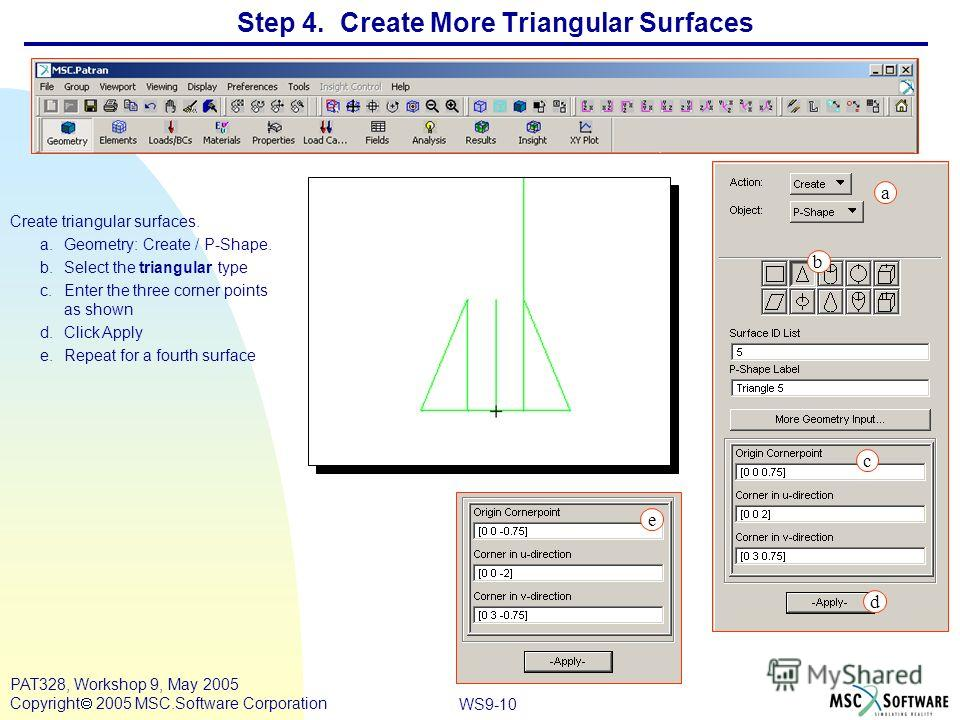 WS9-10 PAT328, Workshop 9, May 2005 Copyright 2005 MSC.Software Corporation Step 4. Create More Triangular Surfaces Create triangular surfaces. a.Geometry: Create / P-Shape. b.Select the triangular type c.Enter the three corner points as shown d.Clic