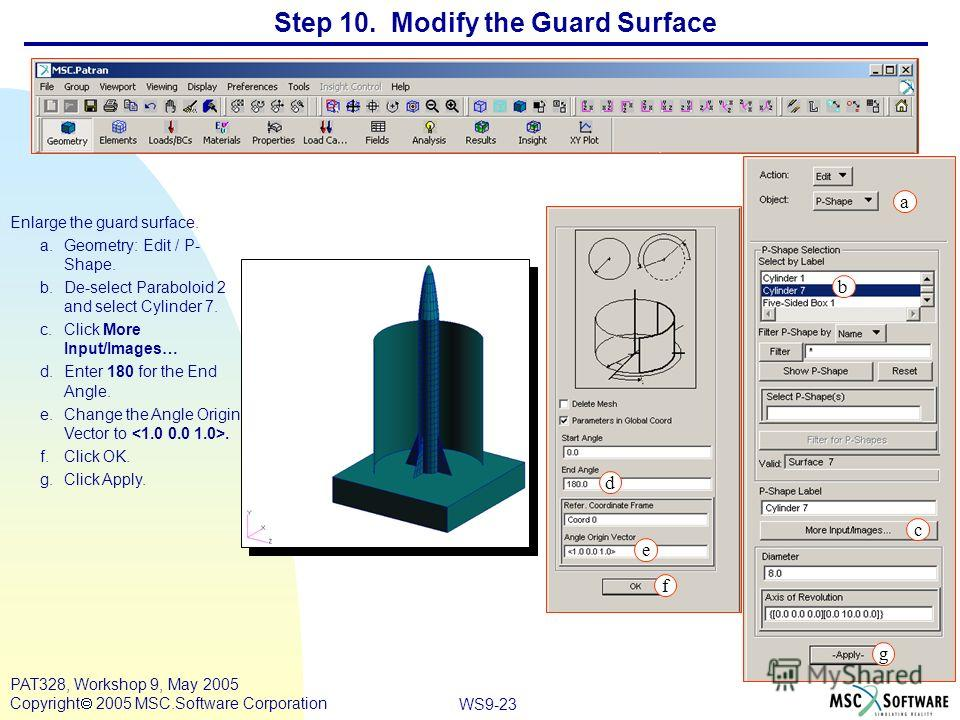WS9-23 PAT328, Workshop 9, May 2005 Copyright 2005 MSC.Software Corporation Step 10. Modify the Guard Surface Enlarge the guard surface. a.Geometry: Edit / P- Shape. b.De-select Paraboloid 2 and select Cylinder 7. c.Click More Input/Images… d.Enter 1