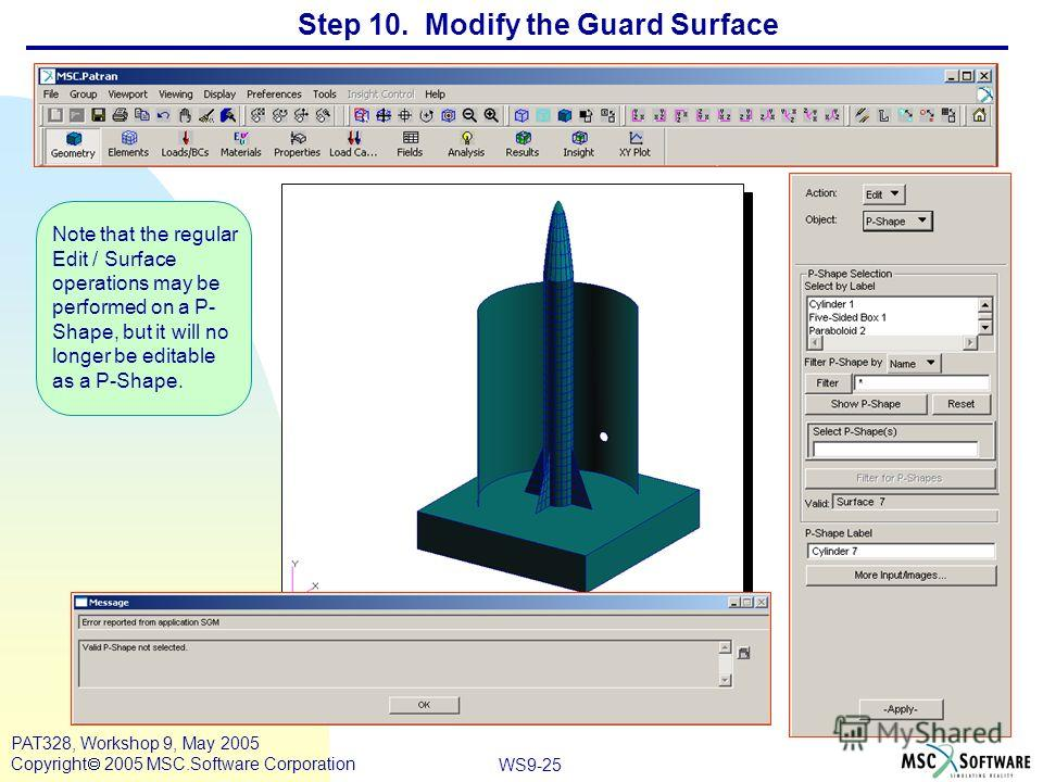 WS9-25 PAT328, Workshop 9, May 2005 Copyright 2005 MSC.Software Corporation Step 10. Modify the Guard Surface Note that the regular Edit / Surface operations may be performed on a P- Shape, but it will no longer be editable as a P-Shape.