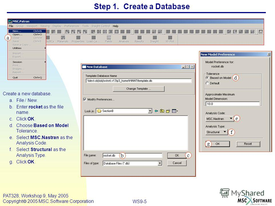 WS9-5 PAT328, Workshop 9, May 2005 Copyright 2005 MSC.Software Corporation Step 1. Create a Database Create a new database. a.File / New. b.Enter rocket as the file name. c.Click OK. d.Choose Based on Model Tolerance. e.Select MSC.Nastran as the Anal