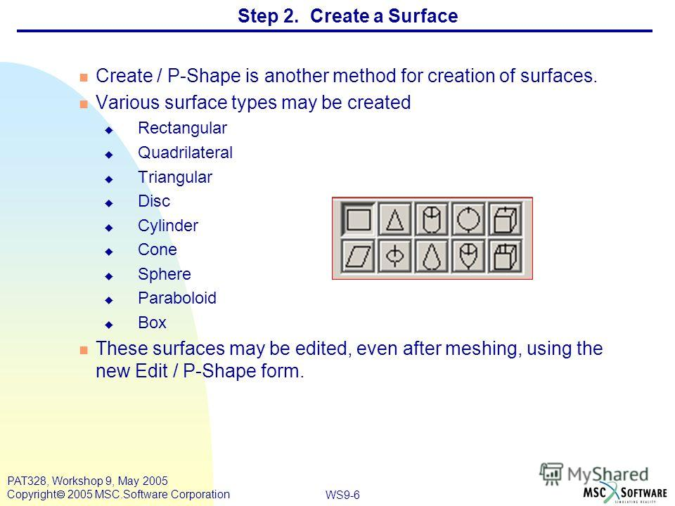 WS9-6 PAT328, Workshop 9, May 2005 Copyright 2005 MSC.Software Corporation n Create / P-Shape is another method for creation of surfaces. n Various surface types may be created u Rectangular u Quadrilateral u Triangular u Disc u Cylinder u Cone u Sph