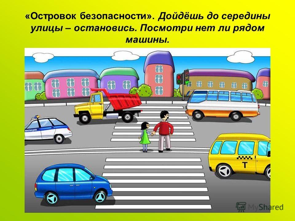 «Островок безопасности». Дойдёшь до середины улицы – остановись. Посмотри нет ли рядом машины.