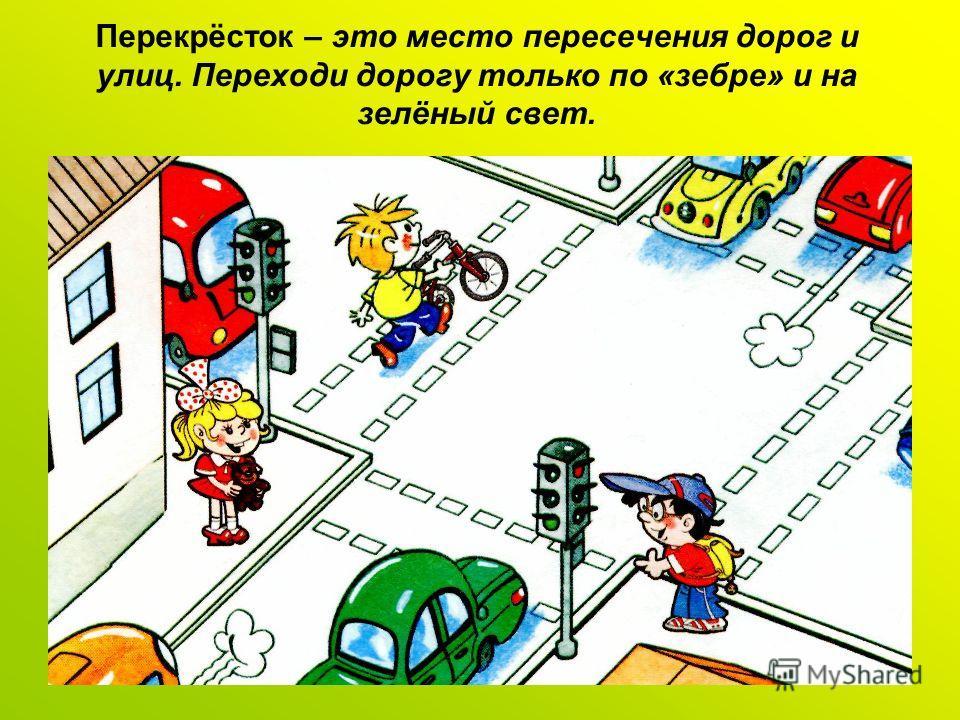 Перекрёсток – это место пересечения дорог и улиц. Переходи дорогу только по «зебре» и на зелёный свет.