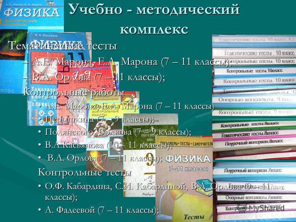 Учебно - методический комплекс Тематические тесты –А.Е. Марона, Е.А. Марона (7 – 11 классы); –В.А. Орлова (7 – 11 классы); Контрольные работы А.Е. Марона, Е.А. Марона (7 – 11 классы)А.Е. Марона, Е.А. Марона (7 – 11 классы) Перышкина (7 – 9 классы);Пе