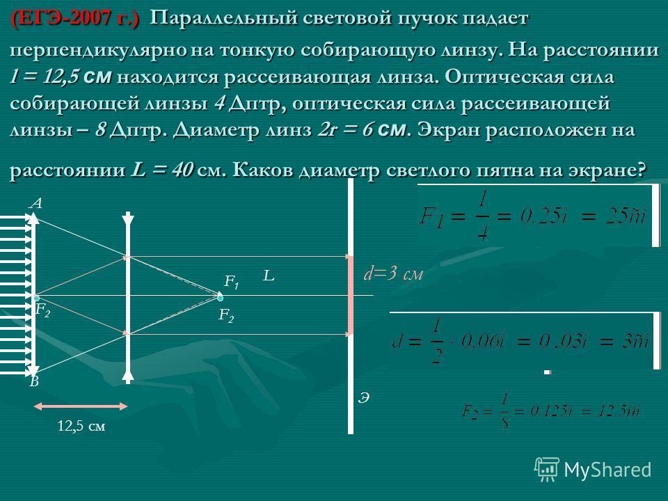 (ЕГЭ-2007 г.) Параллельный световой пучок падает перпендикулярно на тонкую собирающую линзу. На расстоянии l = 12,5 см находится рассеивающая линза. Оптическая сила собирающей линзы 4 Дптр, оптическая сила рассеивающей линзы – 8 Дптр. Диаметр линз 2r