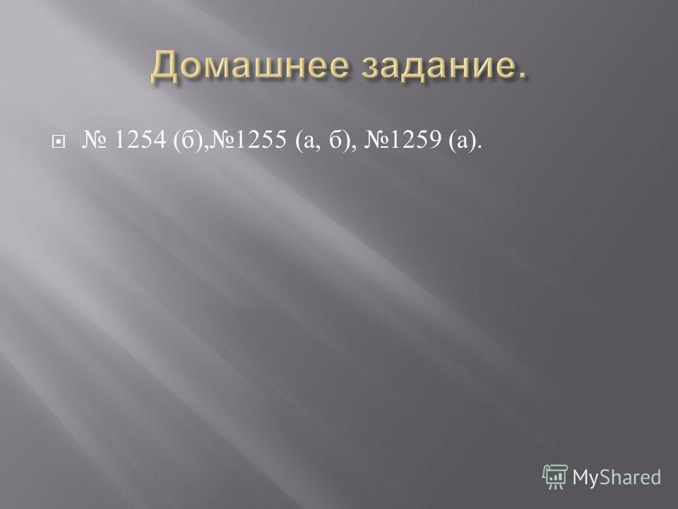 1254 ( б ),1255 ( а, б ), 1259 ( а ).