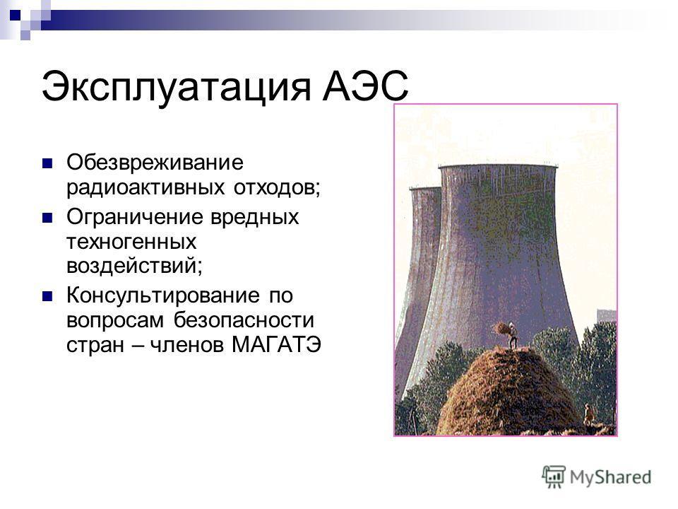 Эксплуатация АЭС Обезвреживание радиоактивных отходов; Ограничение вредных техногенных воздействий; Консультирование по вопросам безопасности стран – членов МАГАТЭ