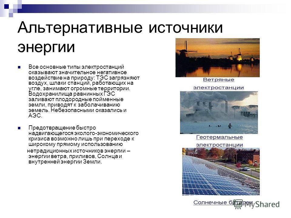 Альтернативные источники энергии Все основные типы электростанций оказывают значительное негативное воздействие на природу: ТЭС загрязняют воздух, шлаки станций, работающих на угле, занимают огромные территории. Водохранилища равнинных ГЭС заливают п