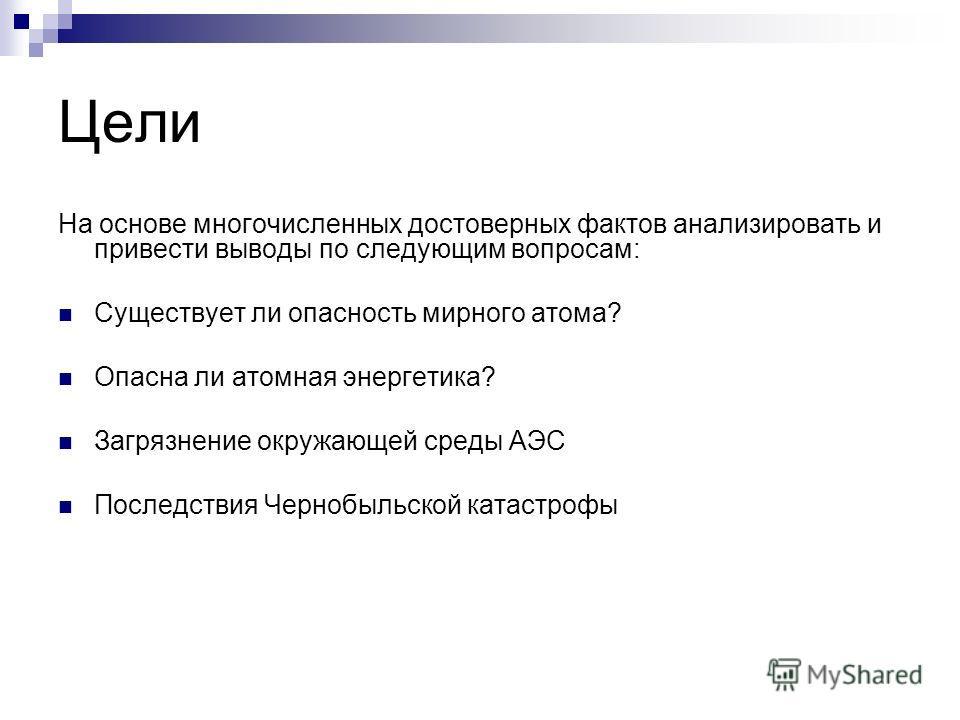 Цели На основе многочисленных достоверных фактов анализировать и привести выводы по следующим вопросам: Существует ли опасность мирного атома? Опасна ли атомная энергетика? Загрязнение окружающей среды АЭС Последствия Чернобыльской катастрофы