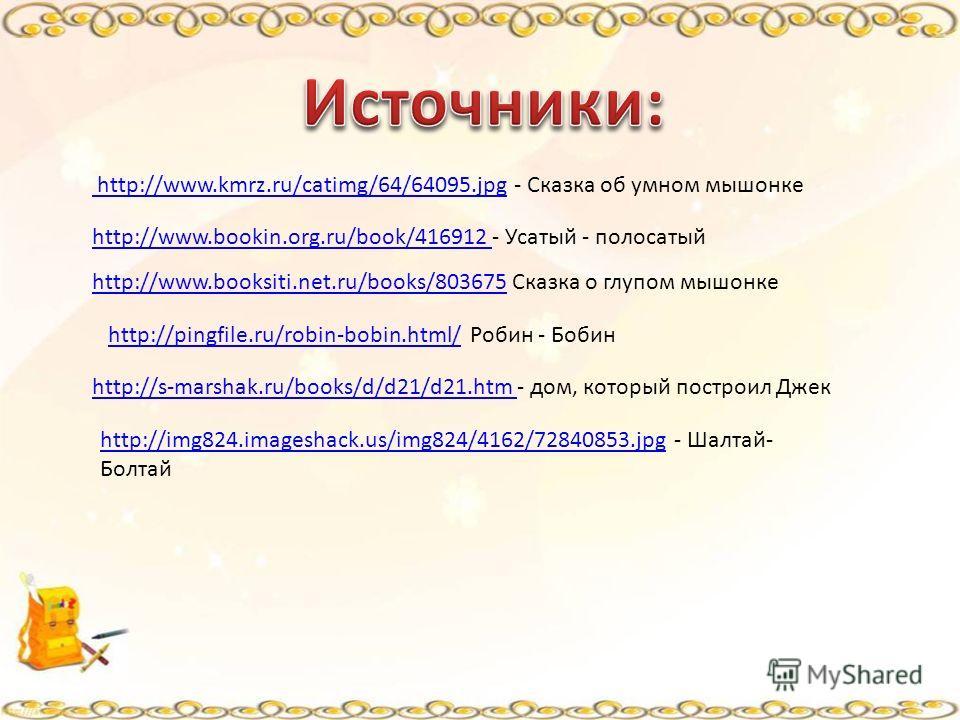http://www.kmrz.ru/catimg/64/64095. jpg http://www.kmrz.ru/catimg/64/64095. jpg - Сказка об умном мышонке http://www.booksiti.net.ru/books/803675http://www.booksiti.net.ru/books/803675 Сказка о глупом мышонке http://www.bookin.org.ru/book/416912 http